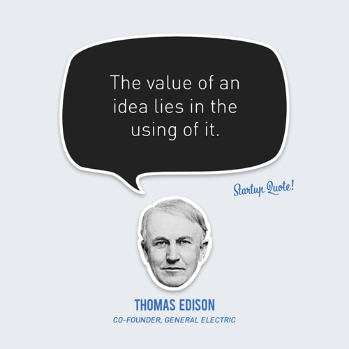 The value of an idea lies in using it - Thomas Edison